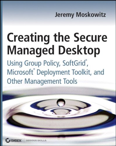 9780470277645: Creating the Secure Managed Desktop: Using Group Policy, Softgrid, Microsoft Deployment Toolkit, and Other Management Tools