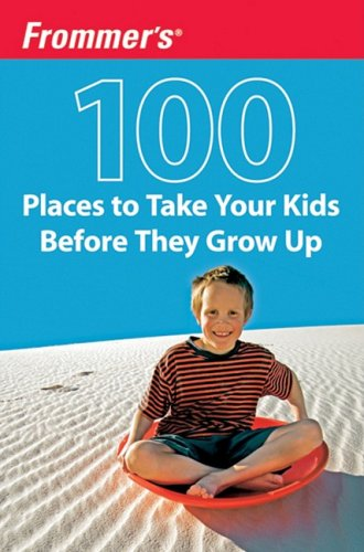 Frommer's 100 Places to Take Your Kids Before They Grow Up (0470438967) by Holly Hughes
