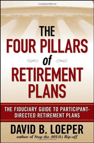 The Four Pillars of Retirement Plans: The Fiduciary Guide to Participant Directed Retirement Plans:...