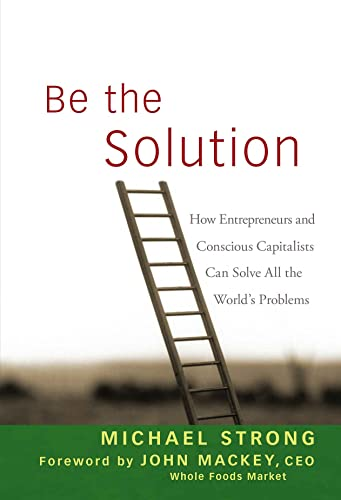 9780470450031: Be the Solution: How Entrepreneurs and Conscious Capitalists Can Solve All the World's Problems