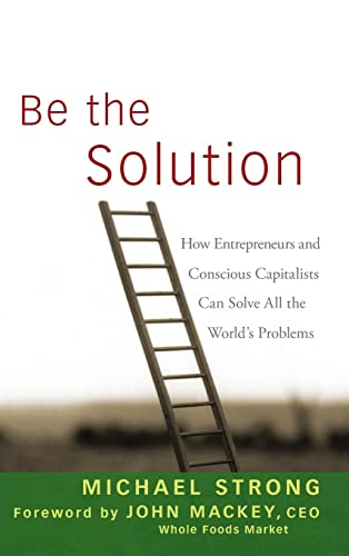 9780470450031: Be the Solution: How Entrepreneurs and Conscious Capitalists Can Solve All the WorldÂs Problems