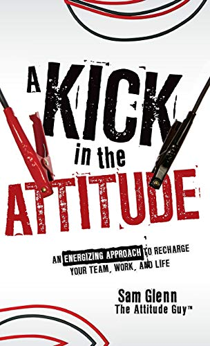 9780470528051: A Kick in the Attitude: An Energizing Approach to Recharge your Team, Work, and Life