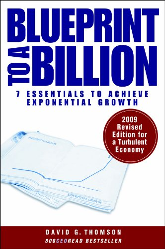 Blueprint to a Billion. 7 Essentials to Achive Exponential Growth: David G. Thomson