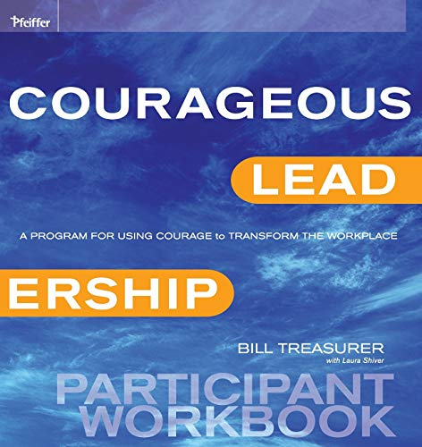Courageous Leadership: A Program for Using Courage to Transform the Workplace Participant Workbook:...