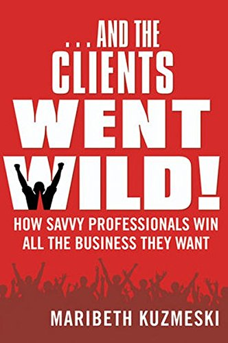 9780470601761: ...And the Clients Went Wild!: How Savvy Professionals Win All the Business They Want