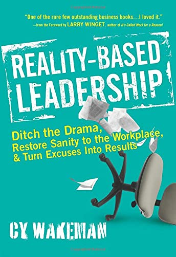 9780470613504: Reality-Based Leadership: Ditch the Drama, Restore Sanity to the Workplace, and Turn Excuses into Results