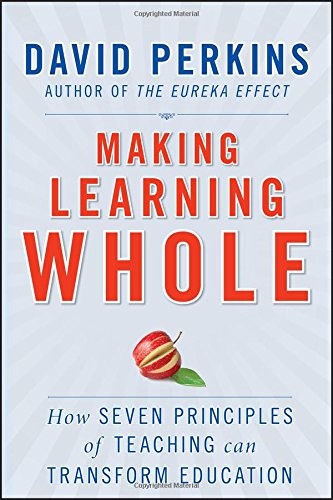 Making Learning Whole: How Seven Principles of Teaching Can Transform Education (0470633719) by David Perkins