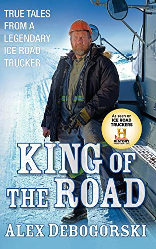King of the Road (Signed) True Tales from a Legendary Ice Road Trucker: Debogorski, Alex