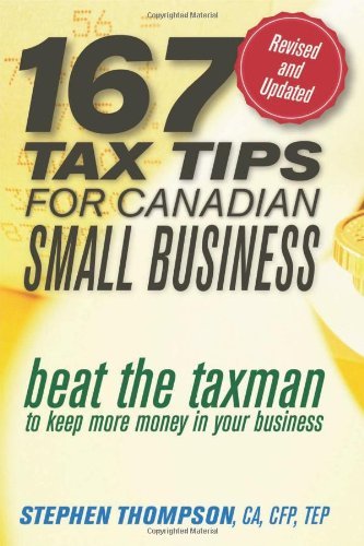 167 Tax Tips for Canadian Small Business: Beat the Taxman to Keep More Money in Your Business: ...