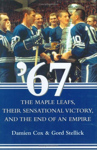 9780470834008: '67: The Maple Leafs, Their Sensational Victory, and the End of an Empire