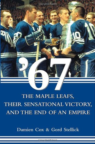 9780470838501: '67: The Maple Leafs, Their Sensational Victory, and the End of an Empire