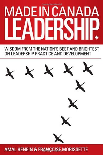 Made in Canada Leadership: Wisdom from the Nation's Best and Brightest on the Art and Practice of...