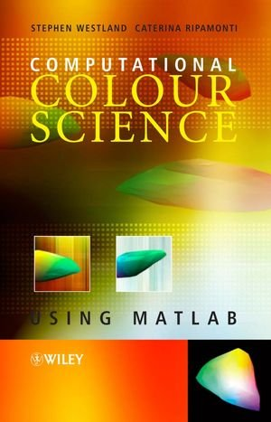 Computational Colour Science using MATLAB: Westland, Stephen, Ripamonti, Caterina