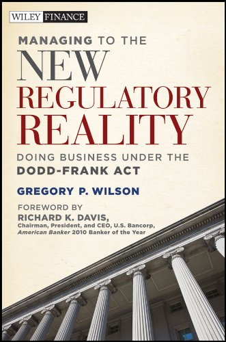 Managing to the New Regulatory Reality: Doing Business Under the Dodd-Frank Act: Wilson, Gregory P.