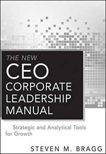 The New CEO Corporate Leadership Manual: Strategic and Analytical Tools for Growth: Steven M. Bragg