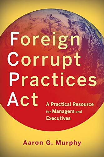 Foreign Corrupt Practices Act: A Practical Resource for Managers and Executives: Murphy, Aaron G.