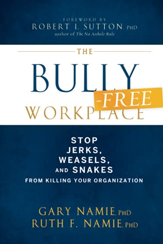 The Bullying Free Workplace: How To Stop Weasels, Jerks, And Snakes From Killing Your Organization Format: Hardcover