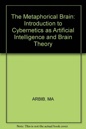 The Metaphorical Brain: An Introduction to Cybernetics as artificial Intelligence and Brain Theory:...