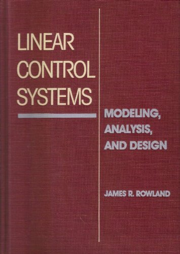 Linear Control Systems: Modeling, Analysis, and Design: Rowland, James R.