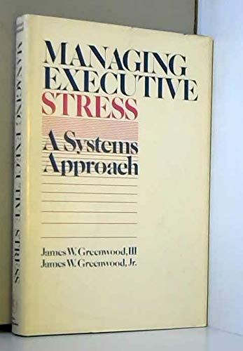 Managing Executive Stress: A Systems Approach: Greenwood, James W.,