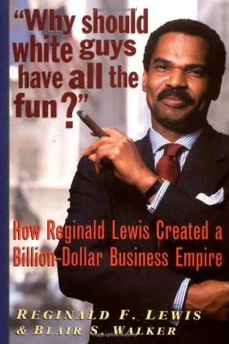 Why Should White Guys Have All the Fun? How Reginald Lewis Created a Billion-Dollar Business Empire...