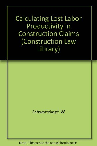 Calculating Lost Labor Productivity in Construction Claims (Construction Law Library): Schwartzkopf...