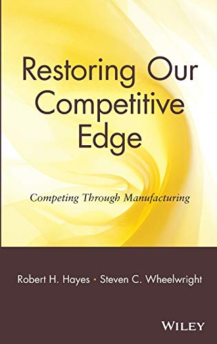 Restoring Our Competitive Edge: Competing Through Manufacturing (0471051594) by Hayes, Robert H.; Wheelwright, Steven C.