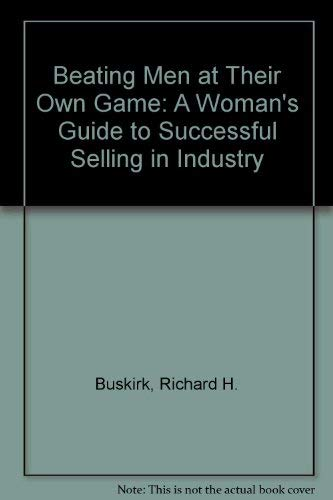 Beating Men at Their Own Game: A Woman's Guide to Successful Selling in Industry: Buskirk, ...