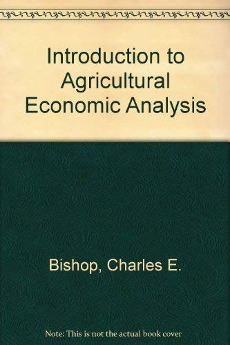 Introduction to Agricultural Economic Analysis: Bishop, Charles E., Toussaint, W.D.
