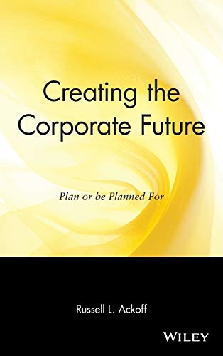 Creating the Corporate Future: Plan or be Planned For: Ackoff, Russell L.