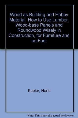 9780471098485: Wood as Building and Hobby Material: How to Use Lumber, Wood-base Panels and Roundwood Wisely in Construction, for Furniture and as Fuel