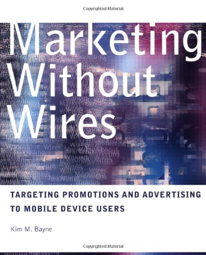 Marketing Without Wires: Targeting Promotions and Advertising: Bayne, Kim M.