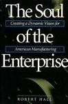 The Soul of the Enterprise: Creating a Dynamic Vision for American Manufacturing: Hall, Robert