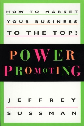 Power Promoting: How to Market Your Business to the Top!: Jeffrey Sussman