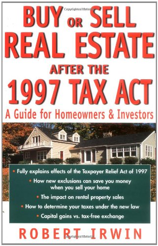 Buy or Sell Real Estate After the 1997 Tax Act: A Guide for Homeowners and Investors: Irwin, Robert