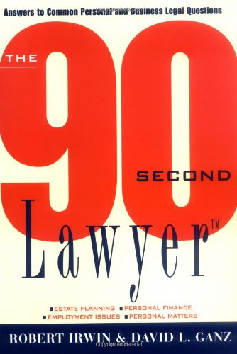 The 90 Second Lawyer: Answers to Common Personal and Business Legal Questions: Irwin, Robert; Ganz,...
