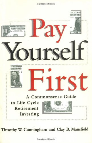 Pay Yourself First: A Commonsense Guide to Life-Cycle Retirement Investing: Timothy W. Cunningham; ...