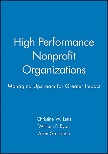 High Performance Nonprofit Organizations: Managing Upstream for: Christine W. Letts,