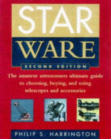 Star Ware: The Amateur Astronomer's Ultimate Guide to Choosing, Buying, and Using Telescopes and ...