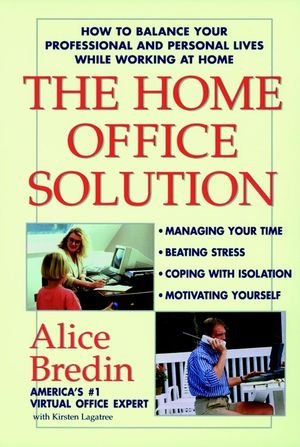 The Home Office Solution: How to Balance Your Professional and Personal Lives While Working at Home - Bredin, Alice
