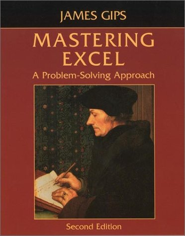 Mastering Excel: A Problem-Solving Approach, Second Edition: James Gips