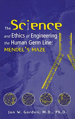 The Science and Ethics of Engineering the Human Germ Line: Mendel s Maze (Hardback): John W. Gordon