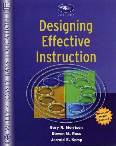 Designing Effective Instruction, 4th Edition: Gary R. Morrison; Steven M. Ross; Jerrold E. Kemp