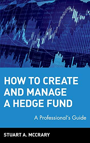How to Create and Manage a Hedge Fund: A Professional s Guide (Hardback): Stuart A. McCrary
