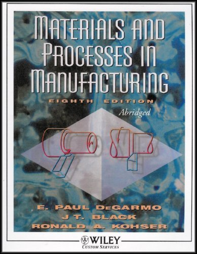 Materials and Processes in Manufacturing, Selected Chapters (9780471225836) by E. Paul DeGarmo; JT Black; Ronald A. Kohser