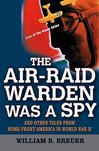 The Air Raid Warden Was a Spy: And Other Tales from Home-Front America in World War II: Breuer, ...