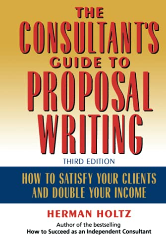 The Consultant's Guide to Proposal Writing: How to Satisfy Your Clients and Double Your Income (9780471249177) by Holtz, Herman