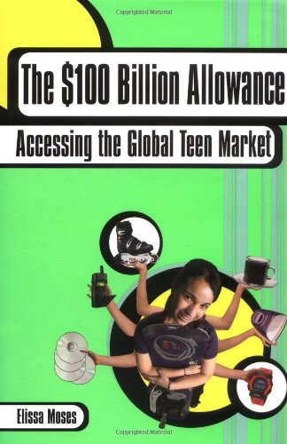 The $100 Billion Allowance: How to Get Your Share of the Global Teen Market: Moses, Elissa