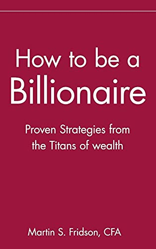 How to Be a Billionaire Proven Strategies: Fridson, Martin S.