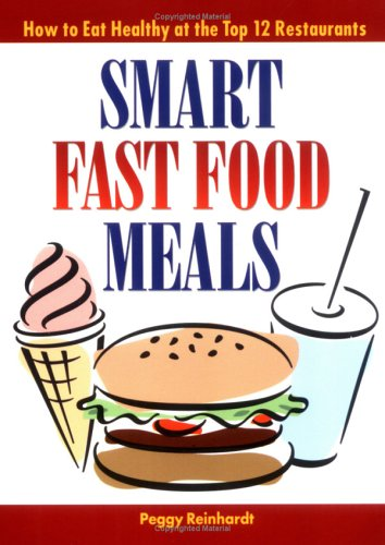 Smart Fast Food Meals: How to Eat Healthy at the Top 12 Restaurants: Reinhardt, Peggy